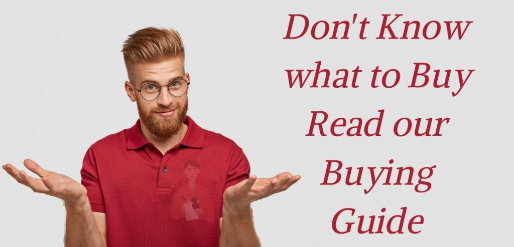 Dont Know what to Buy Read our Buying Guide